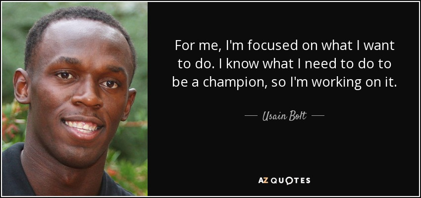 For me, I'm focused on what I want to do. I know what I need to do to be a champion, so I'm working on it. - Usain Bolt