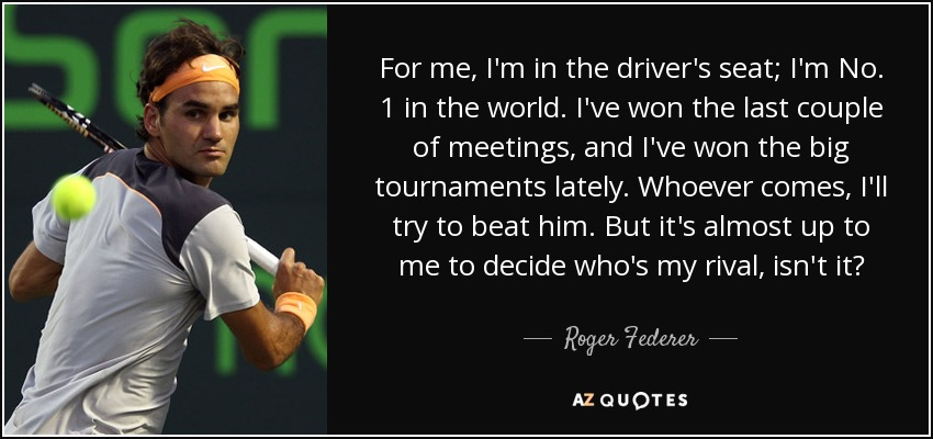For me, I'm in the driver's seat; I'm No. 1 in the world. I've won the last couple of meetings, and I've won the big tournaments lately. Whoever comes, I'll try to beat him. But it's almost up to me to decide who's my rival, isn't it? - Roger Federer