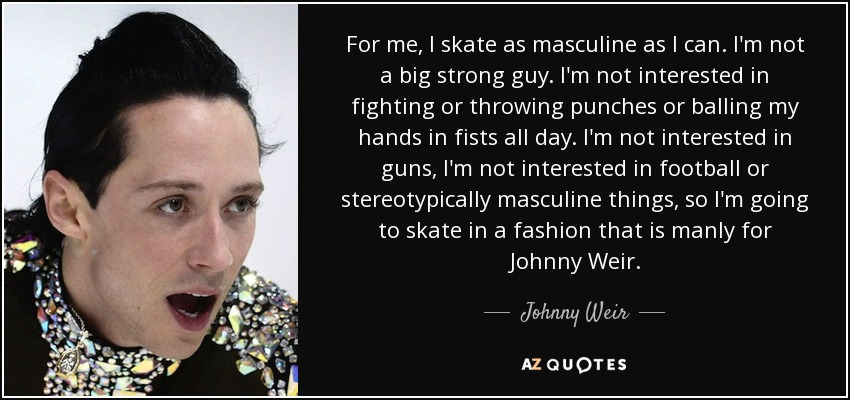 For me, I skate as masculine as I can. I'm not a big strong guy. I'm not interested in fighting or throwing punches or balling my hands in fists all day. I'm not interested in guns, I'm not interested in football or stereotypically masculine things, so I'm going to skate in a fashion that is manly for Johnny Weir. - Johnny Weir