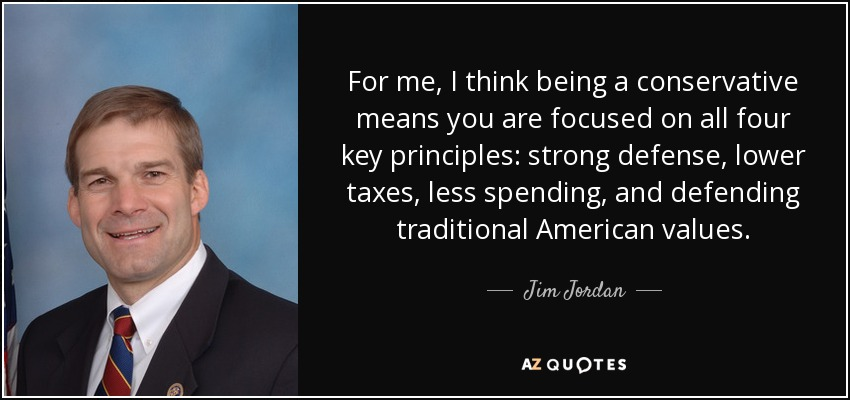 For me, I think being a conservative means you are focused on all four key principles: strong defense, lower taxes, less spending, and defending traditional American values. - Jim Jordan