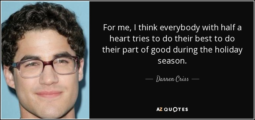 For me, I think everybody with half a heart tries to do their best to do their part of good during the holiday season. - Darren Criss