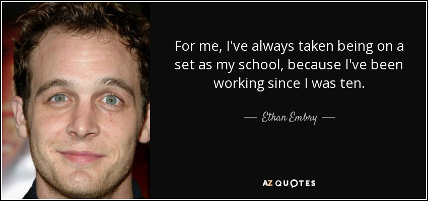For me, I've always taken being on a set as my school, because I've been working since I was ten. - Ethan Embry