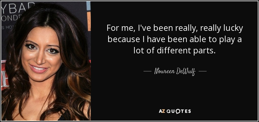 For me, I've been really, really lucky because I have been able to play a lot of different parts. - Noureen DeWulf