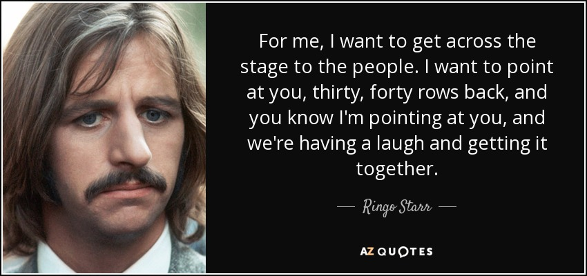 For me, I want to get across the stage to the people. I want to point at you, thirty, forty rows back, and you know I'm pointing at you, and we're having a laugh and getting it together. - Ringo Starr