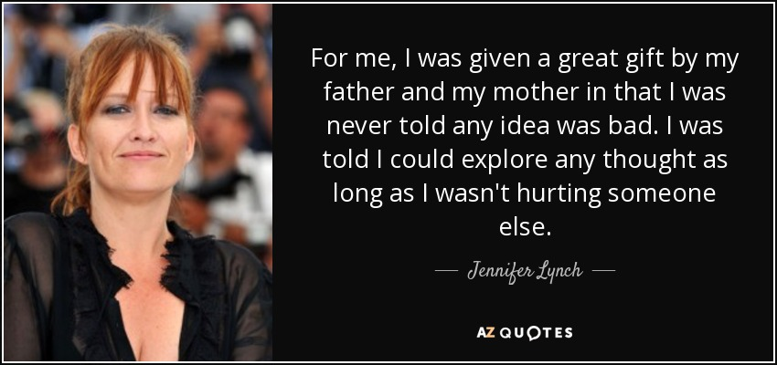 For me, I was given a great gift by my father and my mother in that I was never told any idea was bad. I was told I could explore any thought as long as I wasn't hurting someone else. - Jennifer Lynch