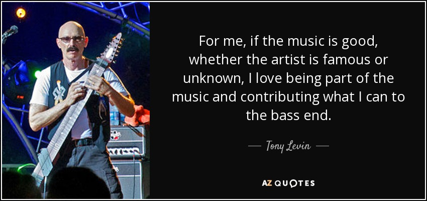 For me, if the music is good, whether the artist is famous or unknown, I love being part of the music and contributing what I can to the bass end. - Tony Levin
