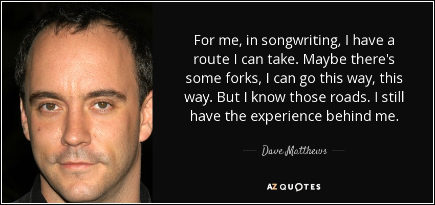 For me, in songwriting, I have a route I can take. Maybe there's some forks, I can go this way, this way. But I know those roads. I still have the experience behind me. - Dave Matthews