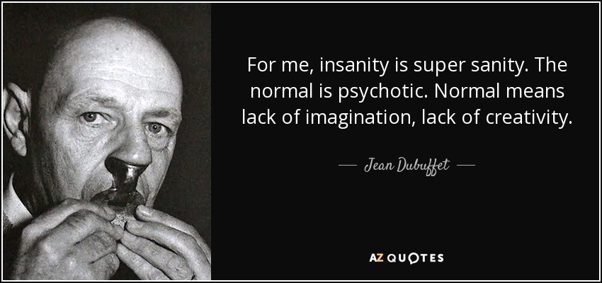For me, insanity is super sanity. The normal is psychotic. Normal means lack of imagination, lack of creativity. - Jean Dubuffet