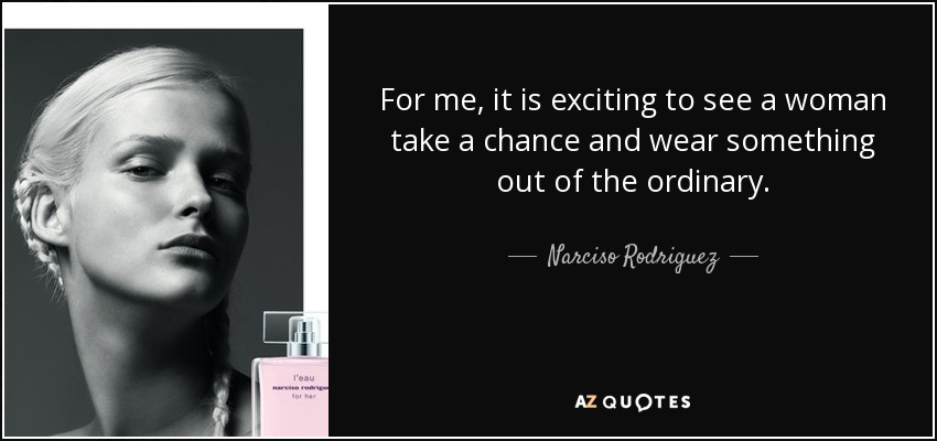 For me, it is exciting to see a woman take a chance and wear something out of the ordinary. - Narciso Rodriguez