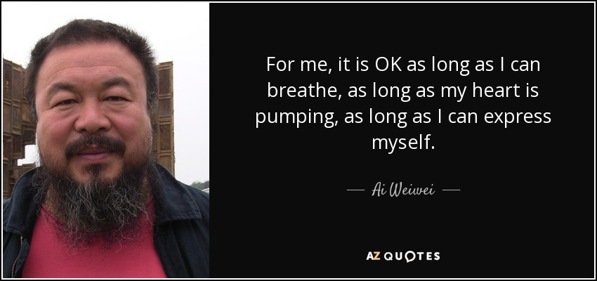 For me, it is OK as long as I can breathe, as long as my heart is pumping, as long as I can express myself. - Ai Weiwei