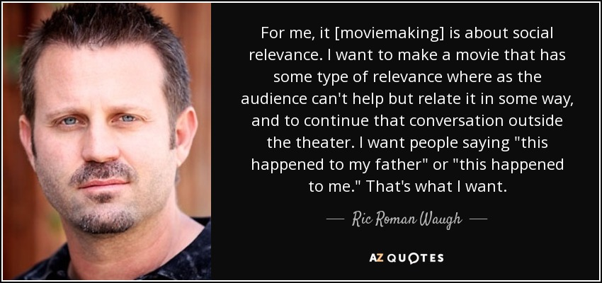 For me, it [moviemaking] is about social relevance. I want to make a movie that has some type of relevance where as the audience can't help but relate it in some way, and to continue that conversation outside the theater. I want people saying