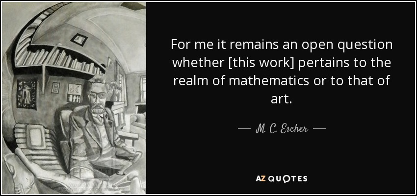 For me it remains an open question whether [this work] pertains to the realm of mathematics or to that of art. - M. C. Escher