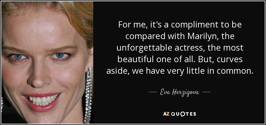 For me, it's a compliment to be compared with Marilyn, the unforgettable actress, the most beautiful one of all. But, curves aside, we have very little in common. - Eva Herzigova