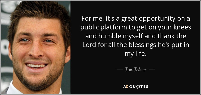 For me, it's a great opportunity on a public platform to get on your knees and humble myself and thank the Lord for all the blessings he's put in my life. - Tim Tebow