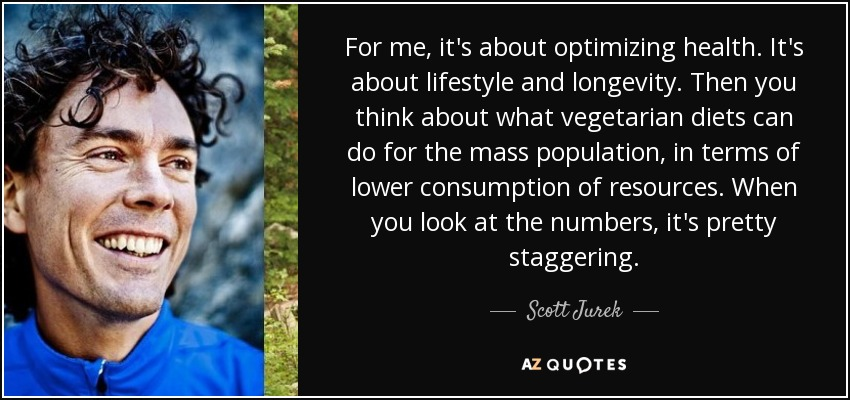 For me, it's about optimizing health. It's about lifestyle and longevity. Then you think about what vegetarian diets can do for the mass population, in terms of lower consumption of resources. When you look at the numbers, it's pretty staggering. - Scott Jurek