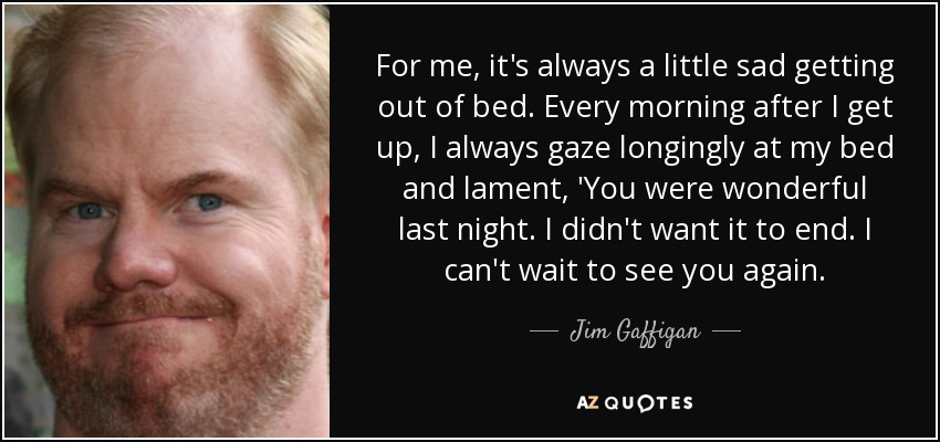 For me, it's always a little sad getting out of bed. Every morning after I get up, I always gaze longingly at my bed and lament, 'You were wonderful last night. I didn't want it to end. I can't wait to see you again. - Jim Gaffigan