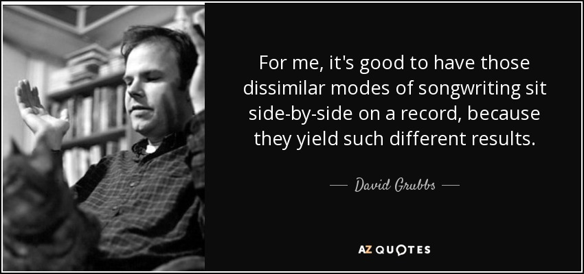 For me, it's good to have those dissimilar modes of songwriting sit side-by-side on a record, because they yield such different results. - David Grubbs