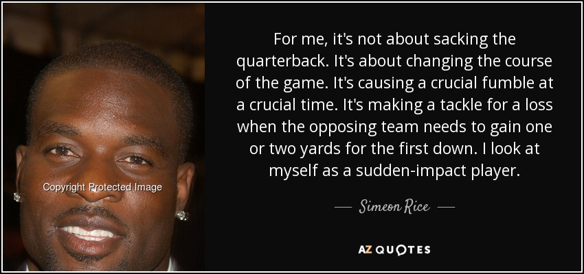 For me, it's not about sacking the quarterback. It's about changing the course of the game. It's causing a crucial fumble at a crucial time. It's making a tackle for a loss when the opposing team needs to gain one or two yards for the first down. I look at myself as a sudden-impact player. - Simeon Rice
