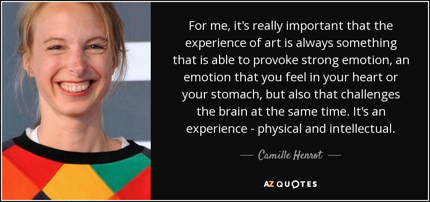 For me, it's really important that the experience of art is always something that is able to provoke strong emotion, an emotion that you feel in your heart or your stomach, but also that challenges the brain at the same time. It's an experience - physical and intellectual. - Camille Henrot