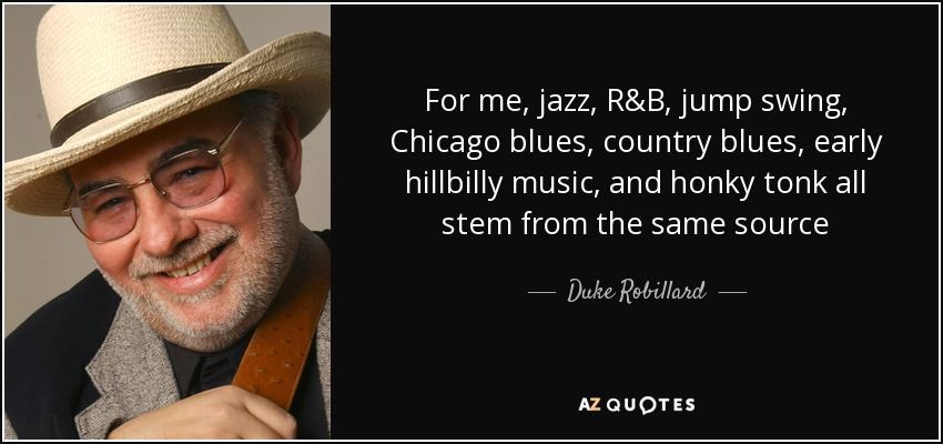 For me, jazz, R&B, jump swing, Chicago blues, country blues, early hillbilly music, and honky tonk all stem from the same source - Duke Robillard