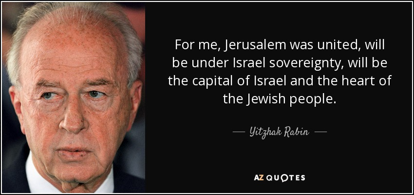 For me, Jerusalem was united, will be under Israel sovereignty, will be the capital of Israel and the heart of the Jewish people. - Yitzhak Rabin