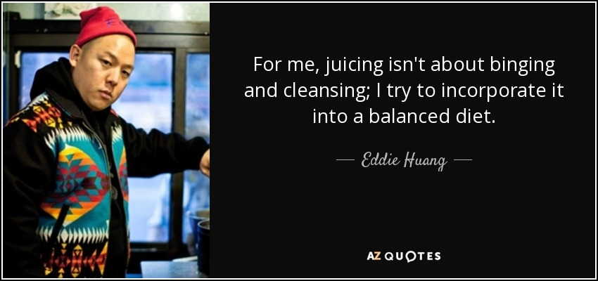 For me, juicing isn't about binging and cleansing; I try to incorporate it into a balanced diet. - Eddie Huang