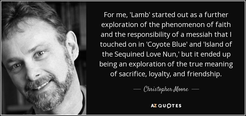 For me, 'Lamb' started out as a further exploration of the phenomenon of faith and the responsibility of a messiah that I touched on in 'Coyote Blue' and 'Island of the Sequined Love Nun,' but it ended up being an exploration of the true meaning of sacrifice, loyalty, and friendship. - Christopher Moore