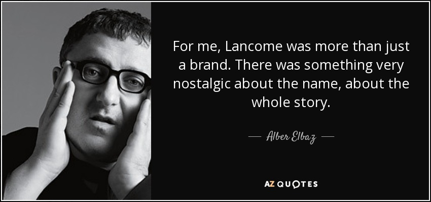 For me, Lancome was more than just a brand. There was something very nostalgic about the name, about the whole story. - Alber Elbaz