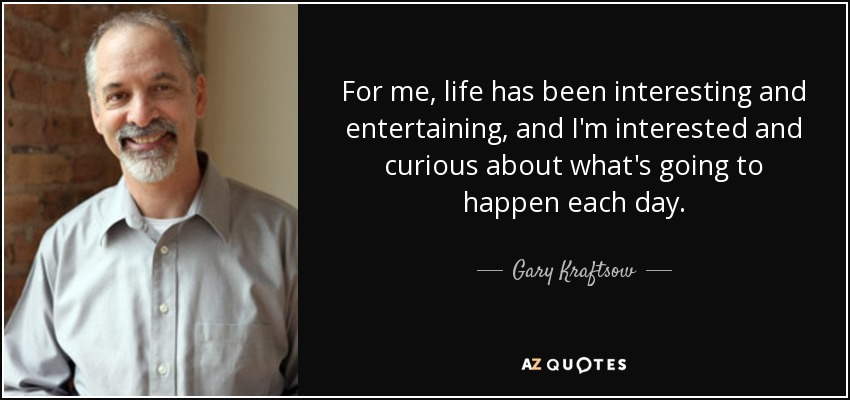For me, life has been interesting and entertaining, and I'm interested and curious about what's going to happen each day. - Gary Kraftsow