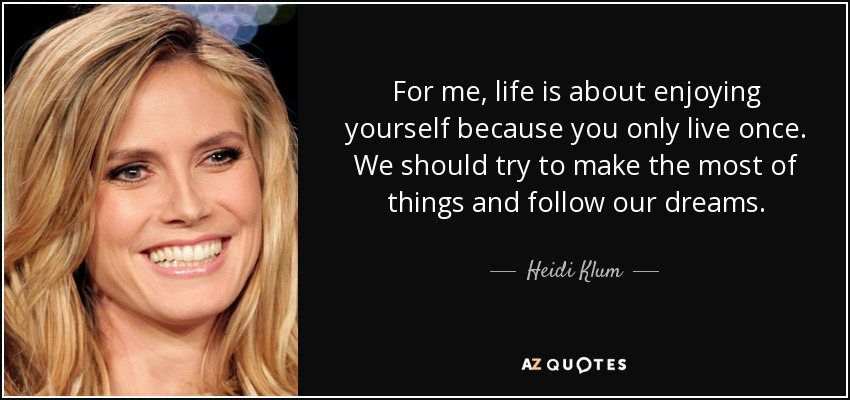 Heidi Klum Quote For Me Life Is About Enjoying Yourself Because