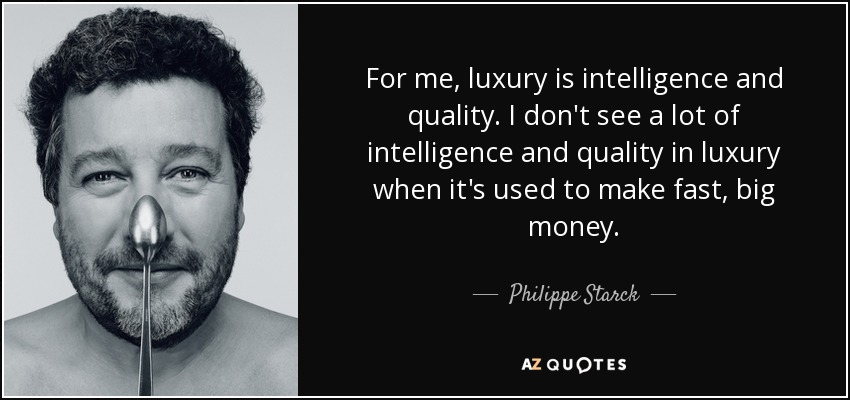 For me, luxury is intelligence and quality. I don't see a lot of intelligence and quality in luxury when it's used to make fast, big money. - Philippe Starck