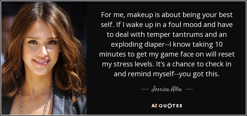 For me, makeup is about being your best self. If I wake up in a foul mood and have to deal with temper tantrums and an exploding diaper--I know taking 10 minutes to get my game face on will reset my stress levels. It's a chance to check in and remind myself--you got this. - Jessica Alba