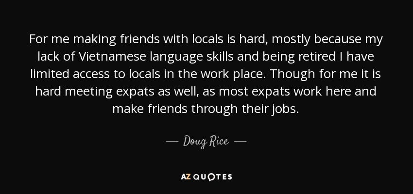 For me making friends with locals is hard, mostly because my lack of Vietnamese language skills and being retired I have limited access to locals in the work place. Though for me it is hard meeting expats as well, as most expats work here and make friends through their jobs. - Doug Rice