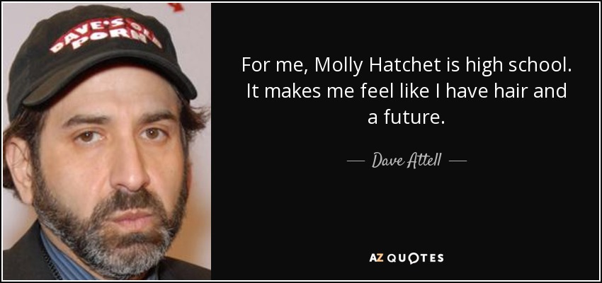 For me, Molly Hatchet is high school. It makes me feel like I have hair and a future. - Dave Attell
