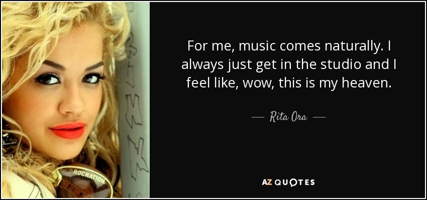 For me, music comes naturally. I always just get in the studio and I feel like, wow, this is my heaven. - Rita Ora