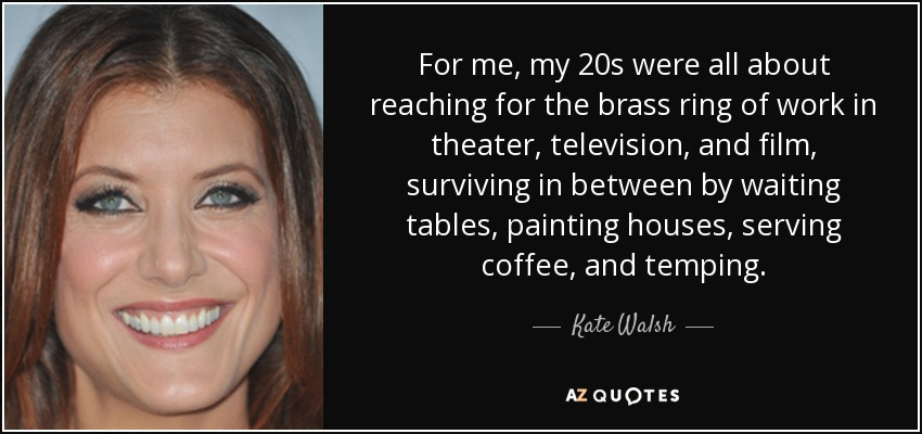 For me, my 20s were all about reaching for the brass ring of work in theater, television, and film, surviving in between by waiting tables, painting houses, serving coffee, and temping. - Kate Walsh