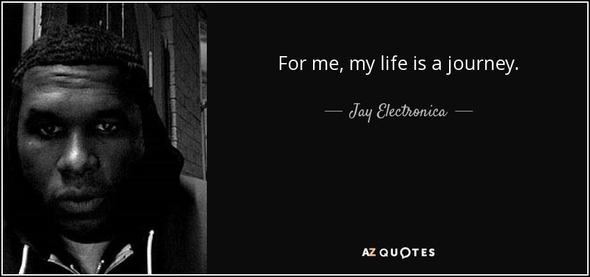 For me, my life is a journey. - Jay Electronica