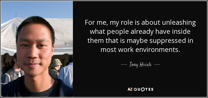 For me, my role is about unleashing what people already have inside them that is maybe suppressed in most work environments. - Tony Hsieh