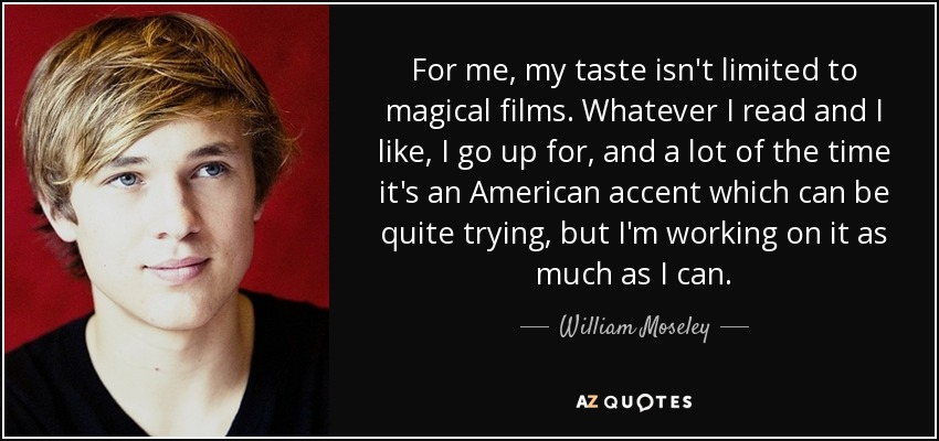 For me, my taste isn't limited to magical films. Whatever I read and I like, I go up for, and a lot of the time it's an American accent which can be quite trying, but I'm working on it as much as I can. - William Moseley