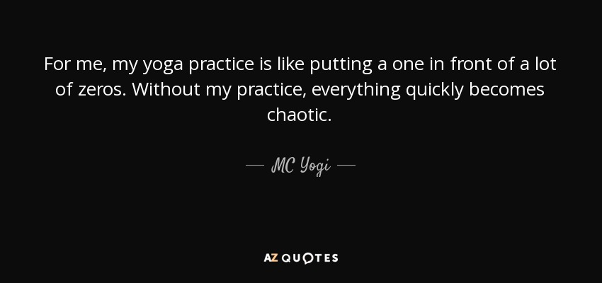 For me, my yoga practice is like putting a one in front of a lot of zeros. Without my practice, everything quickly becomes chaotic. - MC Yogi