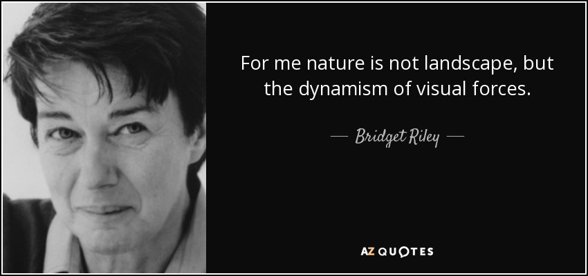 For me nature is not landscape, but the dynamism of visual forces. - Bridget Riley