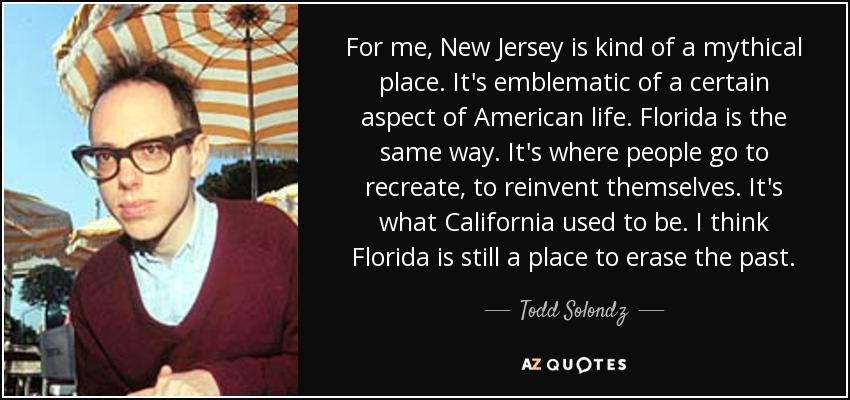 For me, New Jersey is kind of a mythical place. It's emblematic of a certain aspect of American life. Florida is the same way. It's where people go to recreate, to reinvent themselves. It's what California used to be. I think Florida is still a place to erase the past. - Todd Solondz