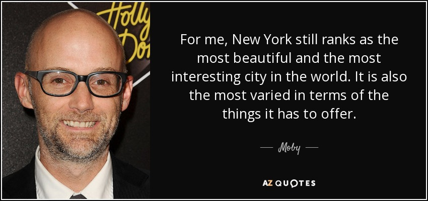For me, New York still ranks as the most beautiful and the most interesting city in the world. It is also the most varied in terms of the things it has to offer. - Moby