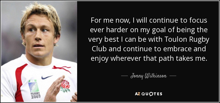 For me now, I will continue to focus ever harder on my goal of being the very best I can be with Toulon Rugby Club and continue to embrace and enjoy wherever that path takes me. - Jonny Wilkinson