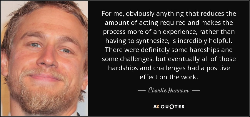 For me, obviously anything that reduces the amount of acting required and makes the process more of an experience, rather than having to synthesize, is incredibly helpful. There were definitely some hardships and some challenges, but eventually all of those hardships and challenges had a positive effect on the work. - Charlie Hunnam
