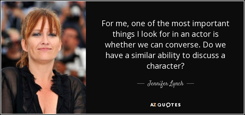 For me, one of the most important things I look for in an actor is whether we can converse. Do we have a similar ability to discuss a character? - Jennifer Lynch