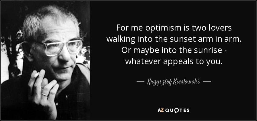 For me optimism is two lovers walking into the sunset arm in arm. Or maybe into the sunrise - whatever appeals to you. - Krzysztof Kieslowski