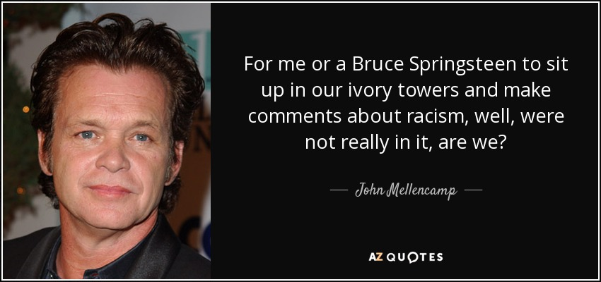 For me or a Bruce Springsteen to sit up in our ivory towers and make comments about racism, well, were not really in it, are we? - John Mellencamp