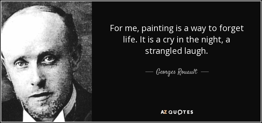 For me, painting is a way to forget life. It is a cry in the night, a strangled laugh. - Georges Rouault