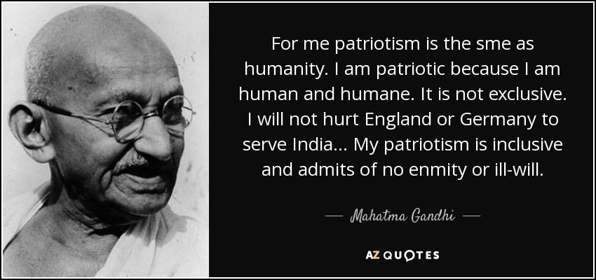 For me patriotism is the sme as humanity. I am patriotic because I am human and humane. It is not exclusive. I will not hurt England or Germany to serve India . . . My patriotism is inclusive and admits of no enmity or ill-will. - Mahatma Gandhi